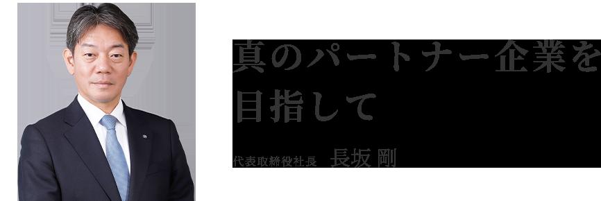 真のパートナー企業を目指して 代表取締役社長 長坂 剛